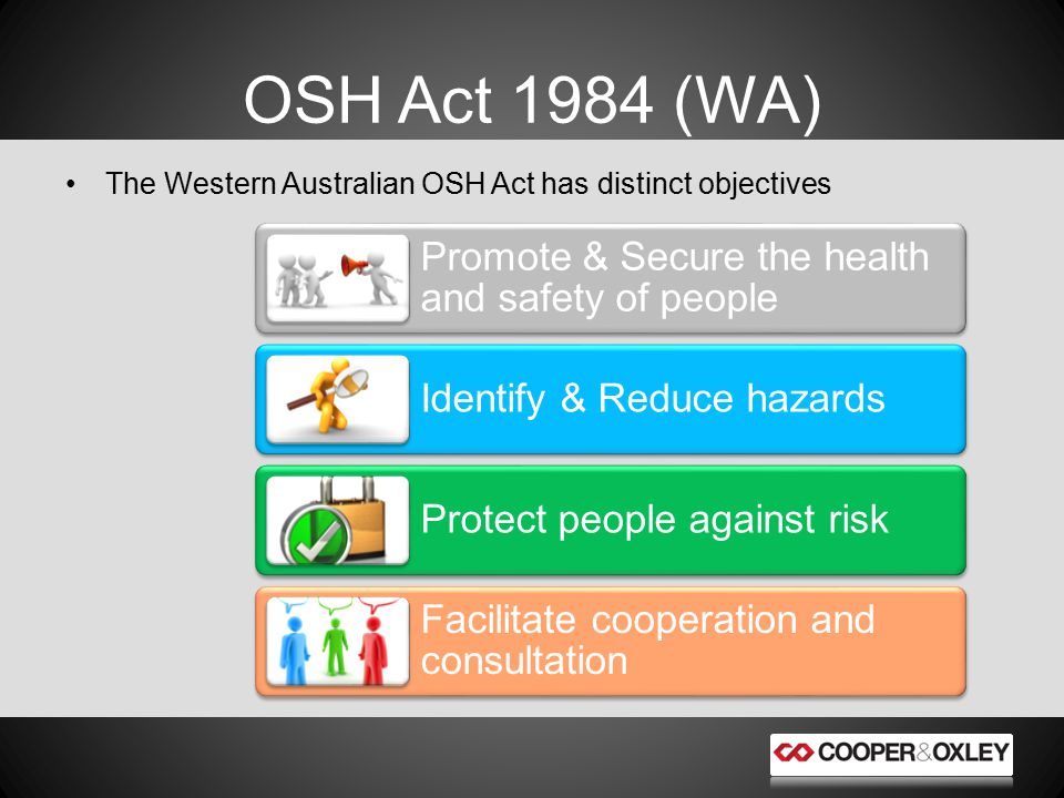 The Western Australian OSH Act has distinct objectives OSH Act 1984 (WA) Promote & Secure the health and safety of people Identify & Reduce hazards Protect people against risk Facilitate cooperation and consultation