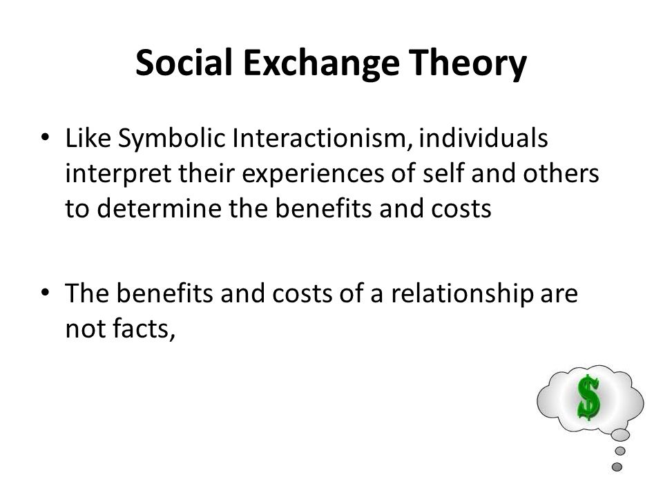 Social Exchange Theory Like Symbolic Interactionism, individuals interpret their experiences of self and others to determine the benefits and costs The benefits and costs of a relationship are not facts,
