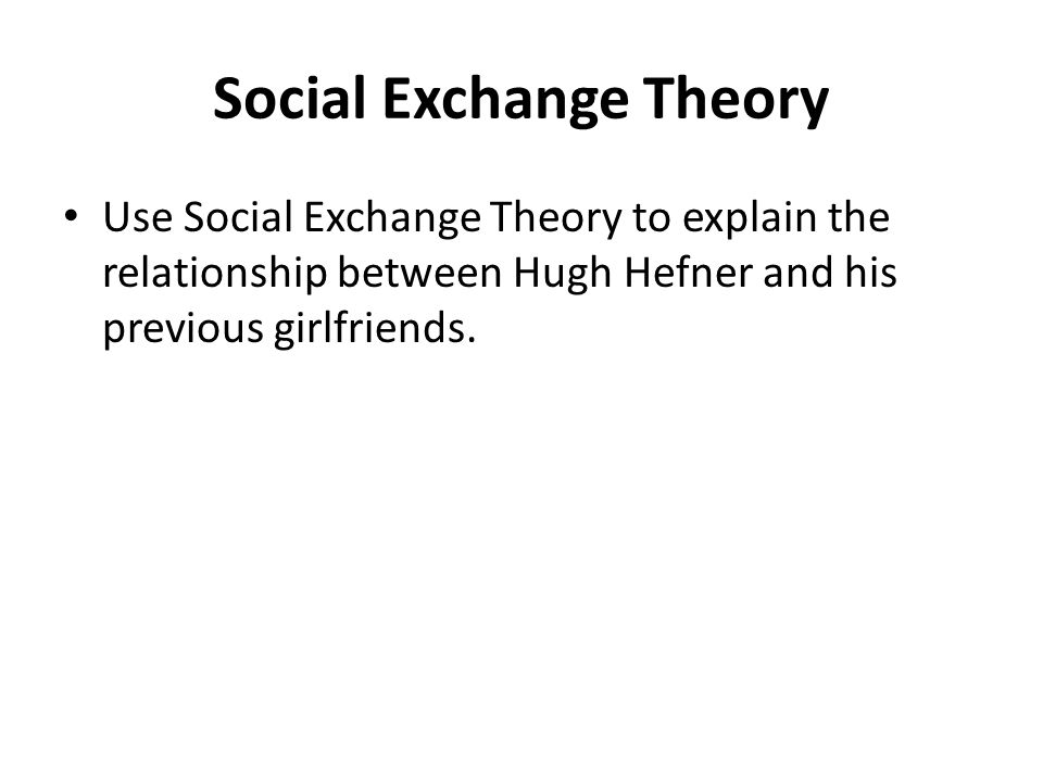 Social Exchange Theory Use Social Exchange Theory to explain the relationship between Hugh Hefner and his previous girlfriends.