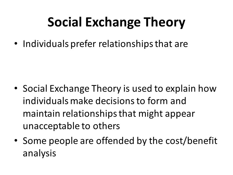 Social Exchange Theory Individuals prefer relationships that are Social Exchange Theory is used to explain how individuals make decisions to form and maintain relationships that might appear unacceptable to others Some people are offended by the cost/benefit analysis