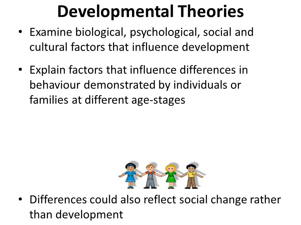Developmental Theories Examine biological, psychological, social and cultural factors that influence development Explain factors that influence differences in behaviour demonstrated by individuals or families at different age-stages Differences could also reflect social change rather than development