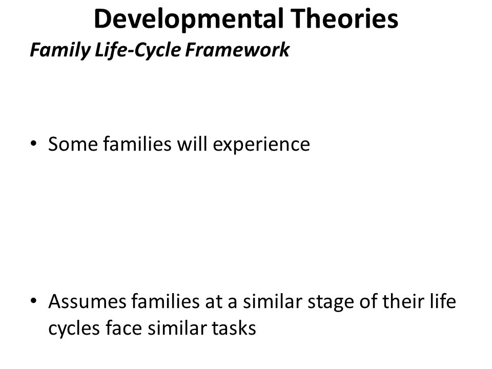 Developmental Theories Family Life-Cycle Framework Some families will experience Assumes families at a similar stage of their life cycles face similar tasks
