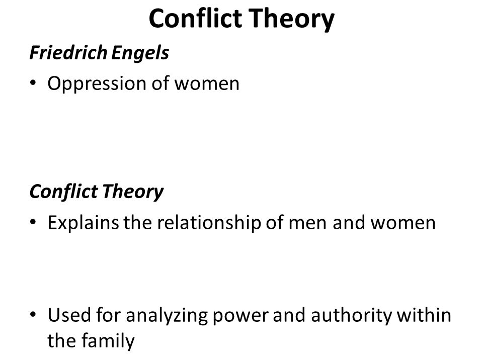 Conflict Theory Friedrich Engels Oppression of women Conflict Theory Explains the relationship of men and women Used for analyzing power and authority within the family