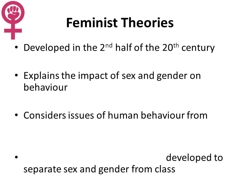 Feminist Theories Developed in the 2 nd half of the 20 th century Explains the impact of sex and gender on behaviour Considers issues of human behaviour from developed to separate sex and gender from class