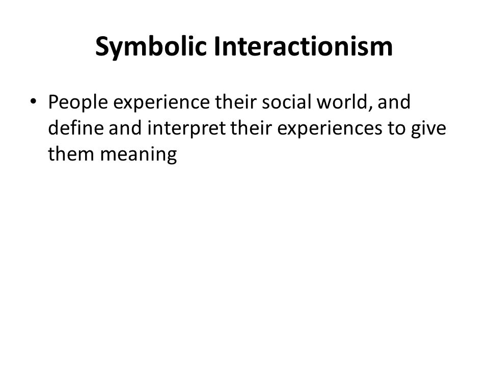 Symbolic Interactionism People experience their social world, and define and interpret their experiences to give them meaning