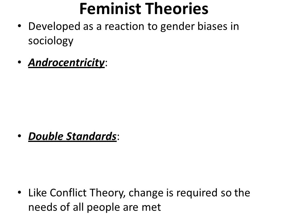 Feminist Theories Developed as a reaction to gender biases in sociology Androcentricity: Double Standards: Like Conflict Theory, change is required so the needs of all people are met