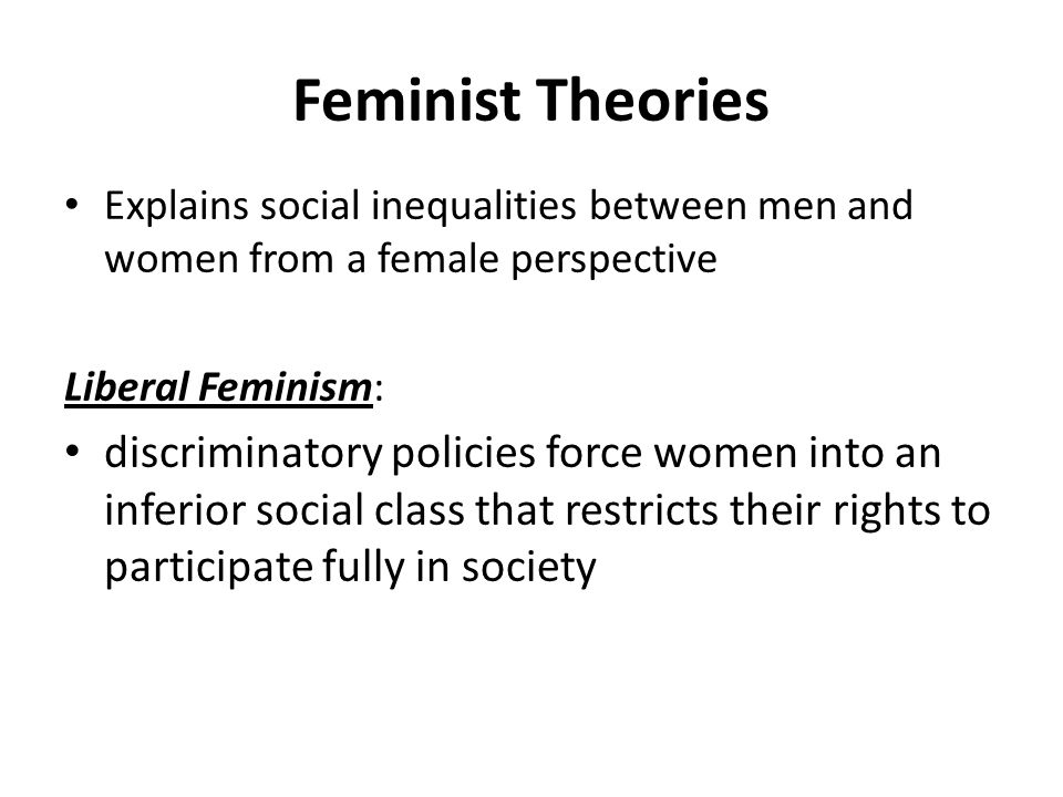 Feminist Theories Explains social inequalities between men and women from a female perspective Liberal Feminism: discriminatory policies force women into an inferior social class that restricts their rights to participate fully in society
