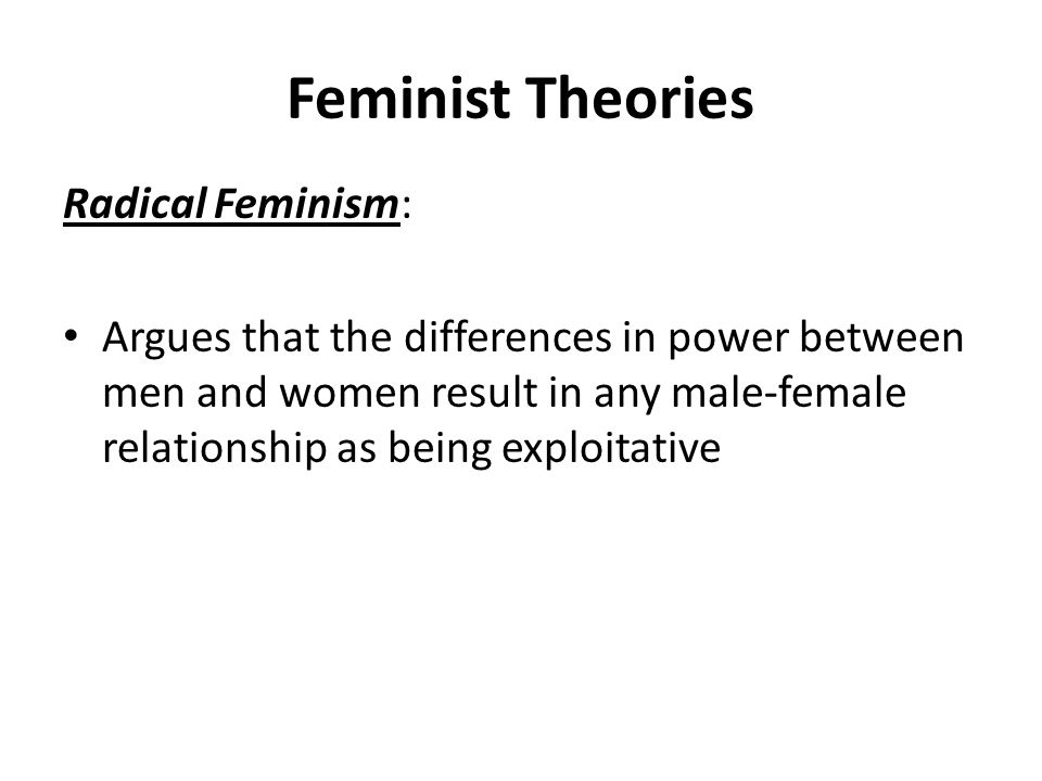 Feminist Theories Radical Feminism: Argues that the differences in power between men and women result in any male-female relationship as being exploitative