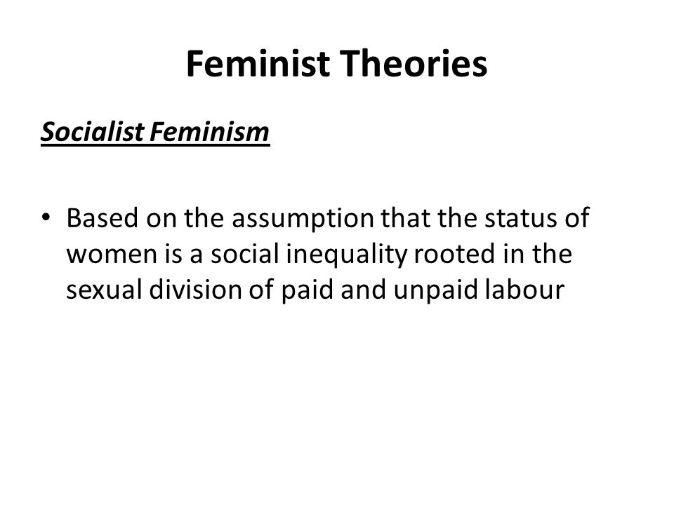 Feminist Theories Socialist Feminism Based on the assumption that the status of women is a social inequality rooted in the sexual division of paid and unpaid labour