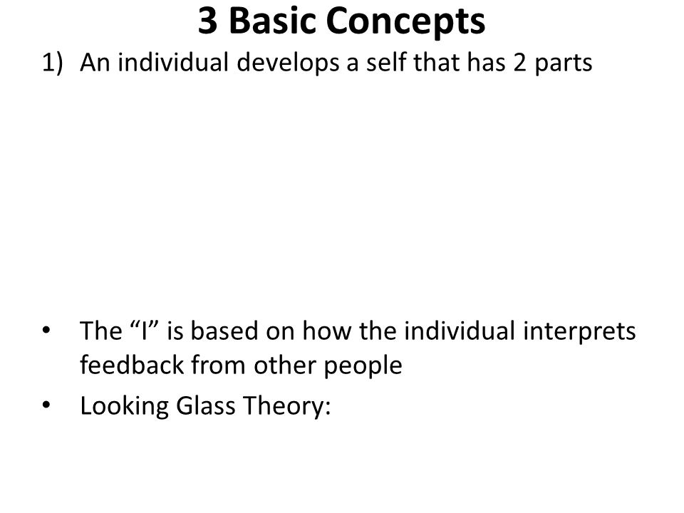 3 Basic Concepts 1)An individual develops a self that has 2 parts The I is based on how the individual interprets feedback from other people Looking Glass Theory:
