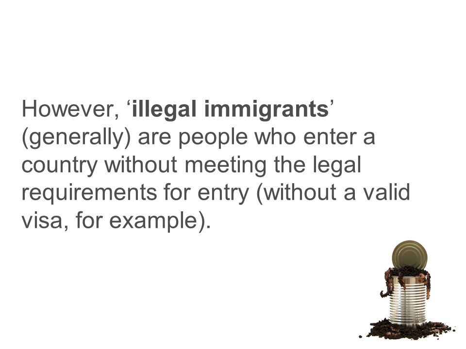 However, 'illegal immigrants' (generally) are people who enter a country without meeting the legal requirements for entry (without a valid visa, for example).