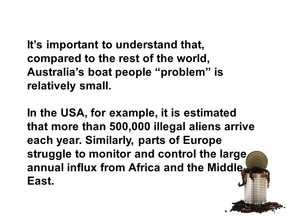 It's important to understand that, compared to the rest of the world, Australia's boat people problem is relatively small.