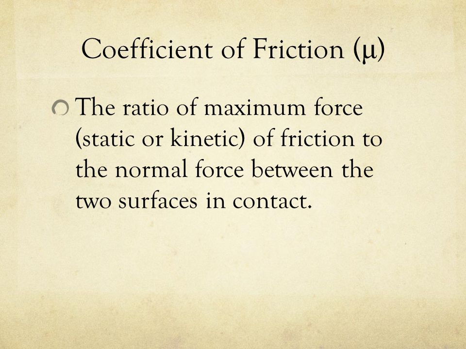 Coefficient of Friction ( μ ) The ratio of maximum force (static or kinetic) of friction to the normal force between the two surfaces in contact.