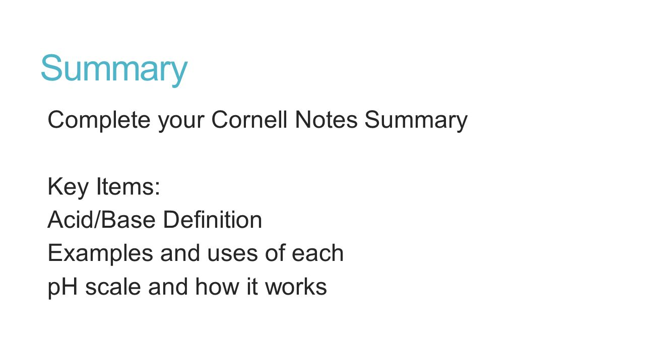 Summary Complete your Cornell Notes Summary Key Items: Acid/Base Definition Examples and uses of each pH scale and how it works