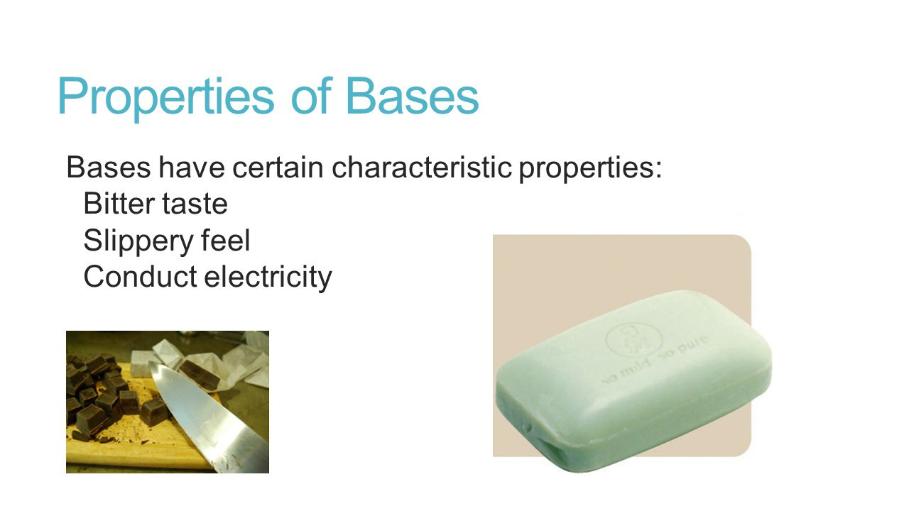 Properties of Bases Bases have certain characteristic properties: Bitter taste Slippery feel Conduct electricity