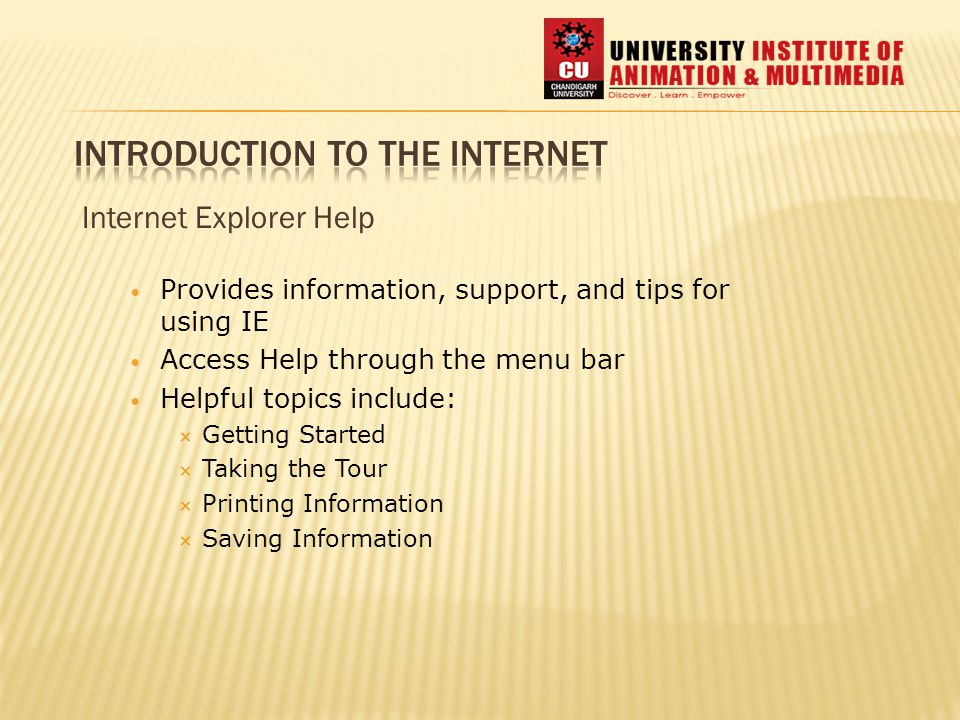 Internet Explorer Help Provides information, support, and tips for using IE Access Help through the menu bar Helpful topics include:  Getting Started  Taking the Tour  Printing Information  Saving Information