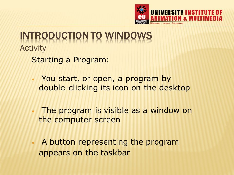 Activity Starting a Program: You start, or open, a program by double-clicking its icon on the desktop The program is visible as a window on the computer screen A button representing the program appears on the taskbar