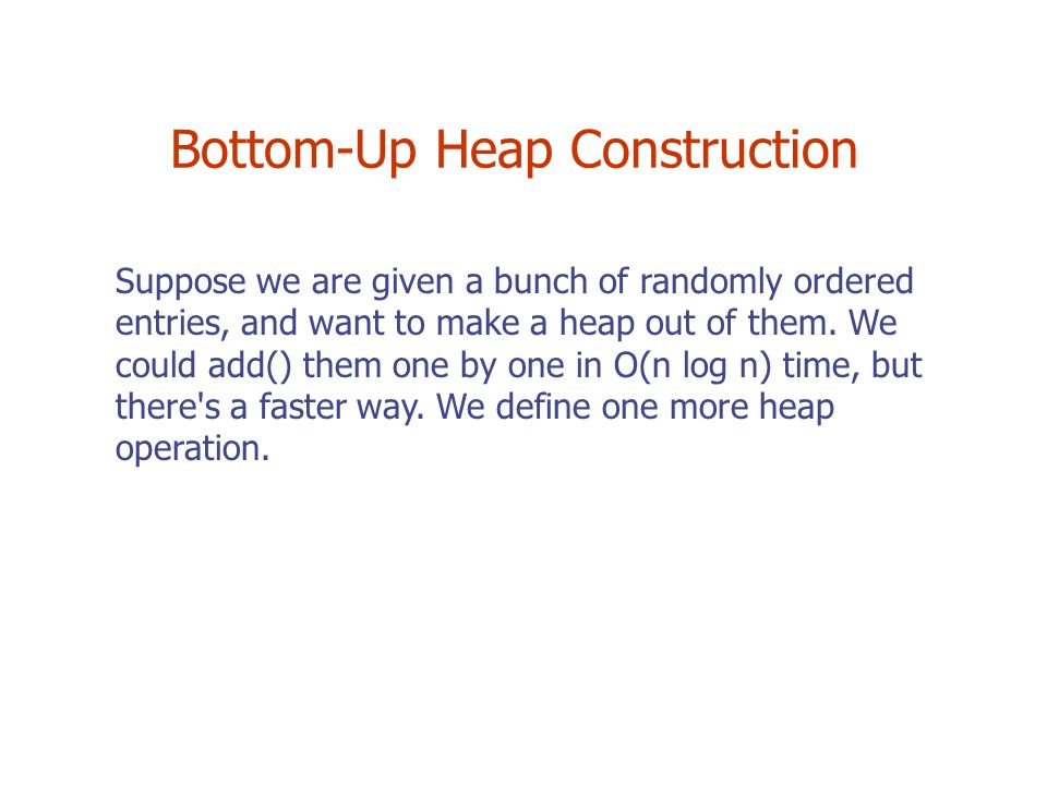 Bottom-Up Heap Construction Suppose we are given a bunch of randomly ordered entries, and want to make a heap out of them.