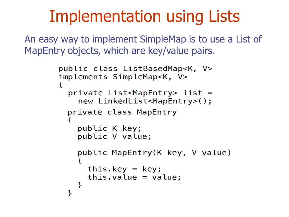 Implementation using Lists An easy way to implement SimpleMap is to use a List of MapEntry objects, which are key/value pairs.