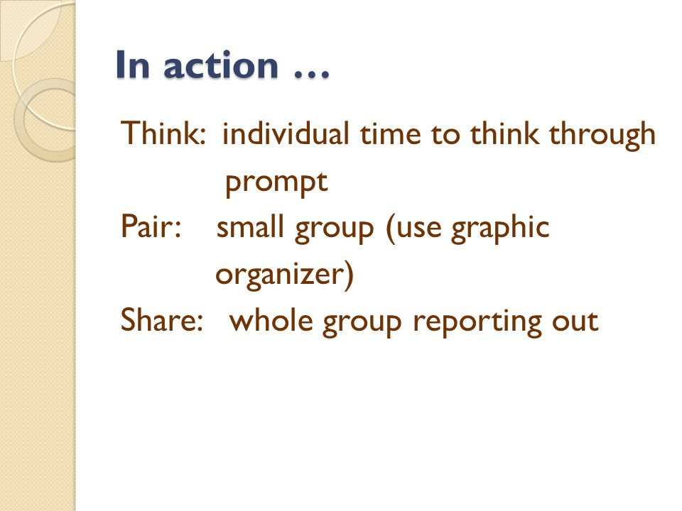 In action … Think: individual time to think through prompt Pair: small group (use graphic organizer) Share: whole group reporting out