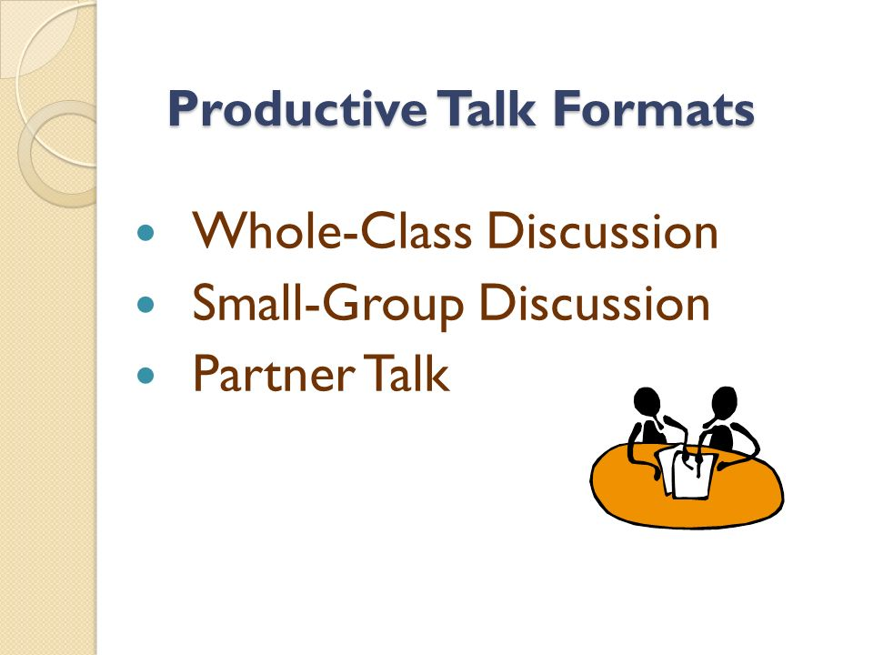 Productive Talk Formats Whole-Class Discussion Small-Group Discussion Partner Talk