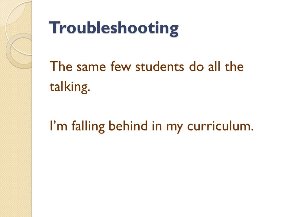 Troubleshooting The same few students do all the talking. I'm falling behind in my curriculum.