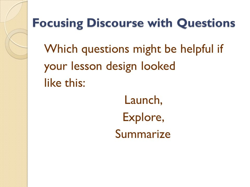 Focusing Discourse with Questions Which questions might be helpful if your lesson design looked like this: Launch, Explore, Summarize