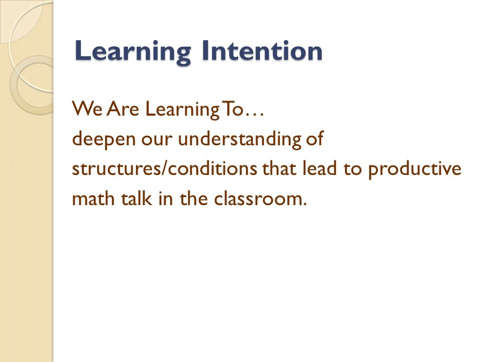 Learning Intention We Are Learning To… deepen our understanding of structures/conditions that lead to productive math talk in the classroom.