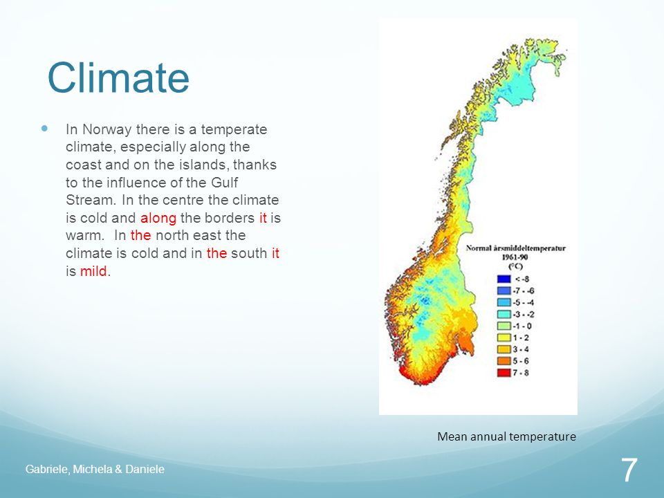 Climate Mean annual temperature 7 In Norway there is a temperate climate, especially along the coast and on the islands, thanks to the influence of the Gulf Stream.