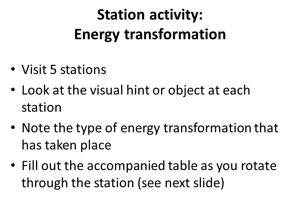 Station activity: Energy transformation Visit 5 stations Look at the visual hint or object at each station Note the type of energy transformation that has taken place Fill out the accompanied table as you rotate through the station (see next slide)