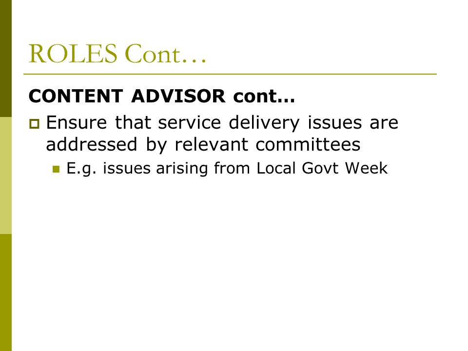 ROLES Cont… CONTENT ADVISOR cont…  Ensure that service delivery issues are addressed by relevant committees E.g.