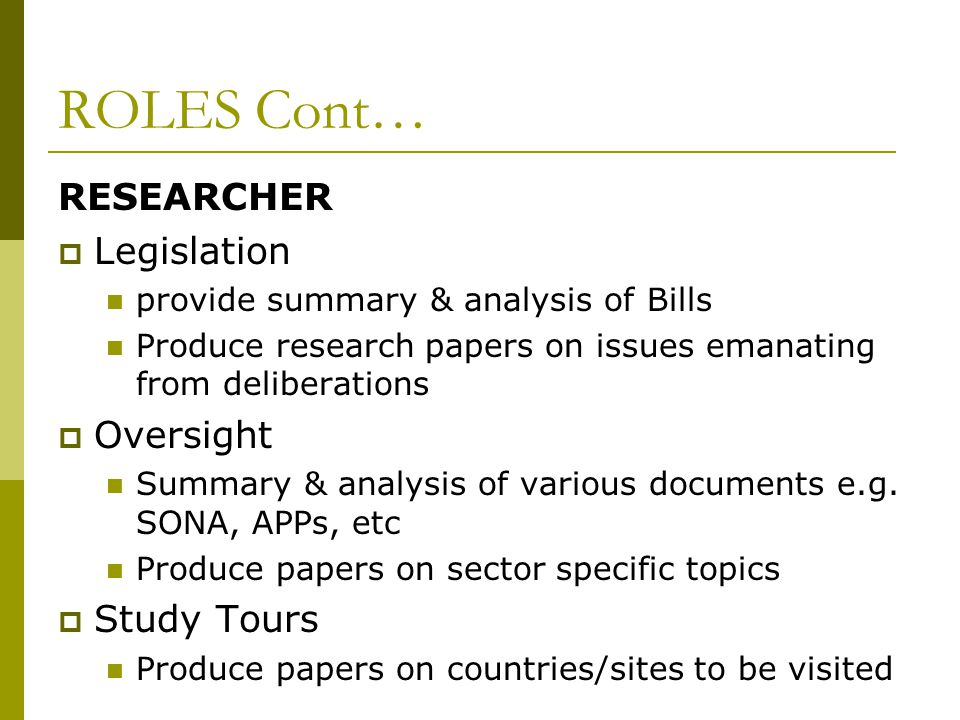 ROLES Cont… RESEARCHER  Legislation provide summary & analysis of Bills Produce research papers on issues emanating from deliberations  Oversight Summary & analysis of various documents e.g.