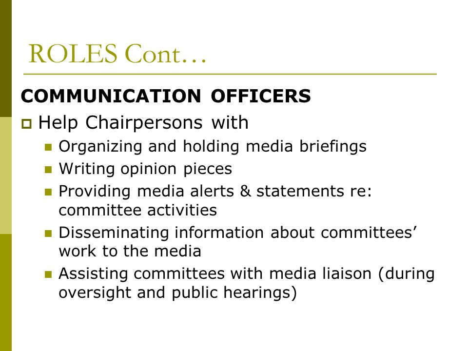 ROLES Cont… COMMUNICATION OFFICERS  Help Chairpersons with Organizing and holding media briefings Writing opinion pieces Providing media alerts & statements re: committee activities Disseminating information about committees' work to the media Assisting committees with media liaison (during oversight and public hearings)