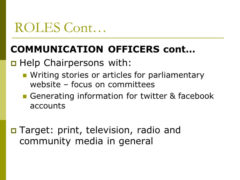 ROLES Cont… COMMUNICATION OFFICERS cont…  Help Chairpersons with: Writing stories or articles for parliamentary website – focus on committees Generating information for twitter & facebook accounts  Target: print, television, radio and community media in general