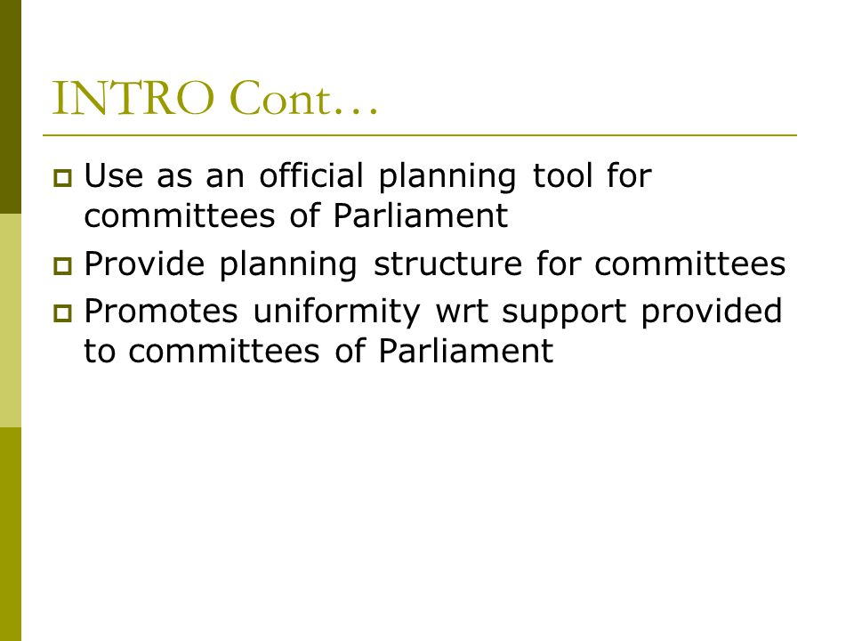 INTRO Cont…  Use as an official planning tool for committees of Parliament  Provide planning structure for committees  Promotes uniformity wrt support provided to committees of Parliament
