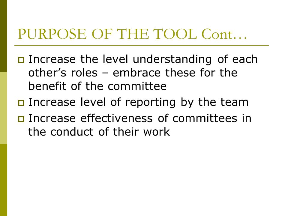 PURPOSE OF THE TOOL Cont…  Increase the level understanding of each other's roles – embrace these for the benefit of the committee  Increase level of reporting by the team  Increase effectiveness of committees in the conduct of their work