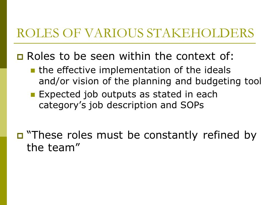 ROLES OF VARIOUS STAKEHOLDERS  Roles to be seen within the context of: the effective implementation of the ideals and/or vision of the planning and budgeting tool Expected job outputs as stated in each category's job description and SOPs  These roles must be constantly refined by the team