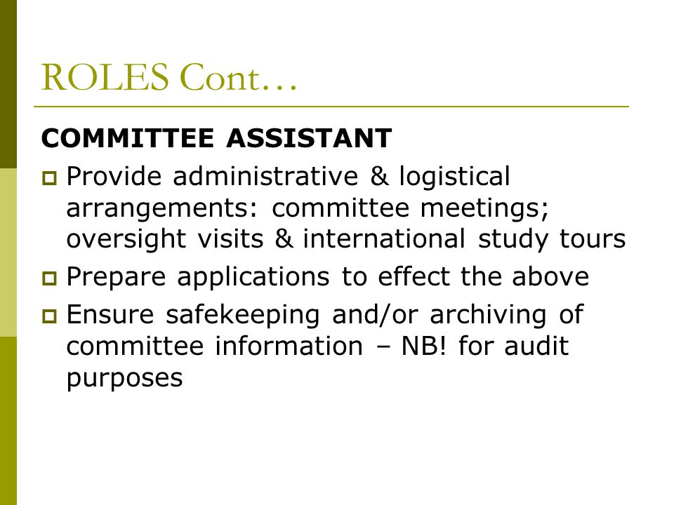 ROLES Cont… COMMITTEE ASSISTANT  Provide administrative & logistical arrangements: committee meetings; oversight visits & international study tours  Prepare applications to effect the above  Ensure safekeeping and/or archiving of committee information – NB.