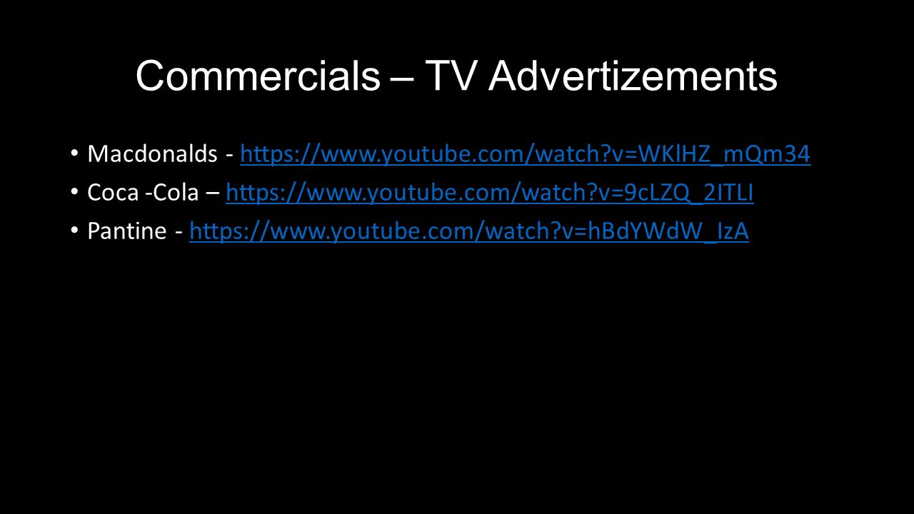 Commercials – TV Advertizements Macdonalds -   v=WKlHZ_mQm34https://  v=WKlHZ_mQm34 Coca -Cola –   v=9cLZQ_2ITLIhttps://  v=9cLZQ_2ITLI Pantine -   v=hBdYWdW_IzAhttps://  v=hBdYWdW_IzA