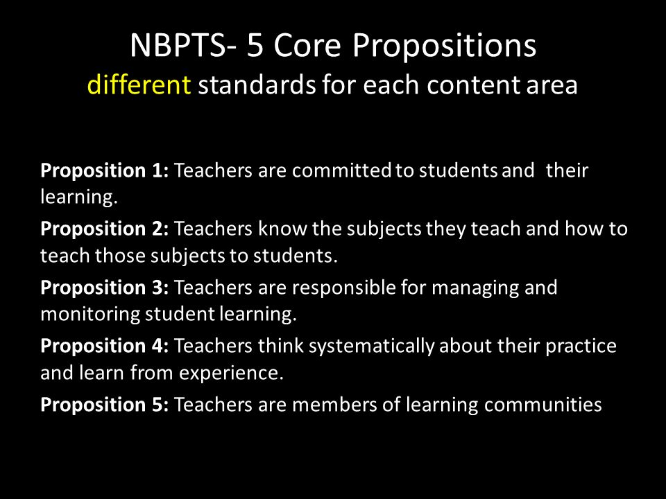 NBPTS- 5 Core Propositions different standards for each content area Proposition 1: Teachers are committed to students and their learning.