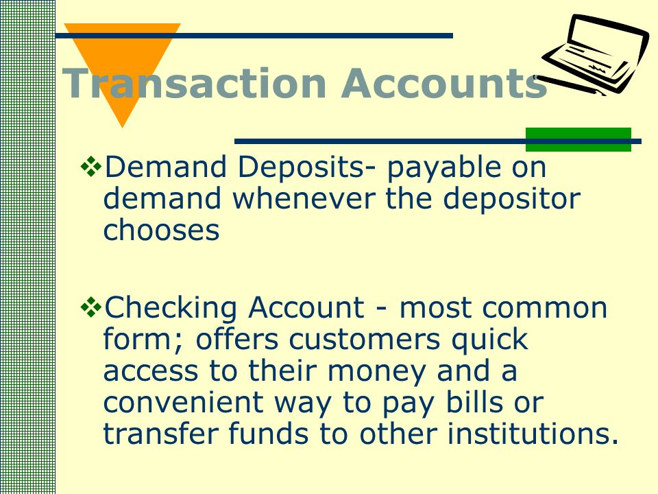 Transaction Accounts  Demand Deposits- payable on demand whenever the depositor chooses  Checking Account - most common form; offers customers quick access to their money and a convenient way to pay bills or transfer funds to other institutions.