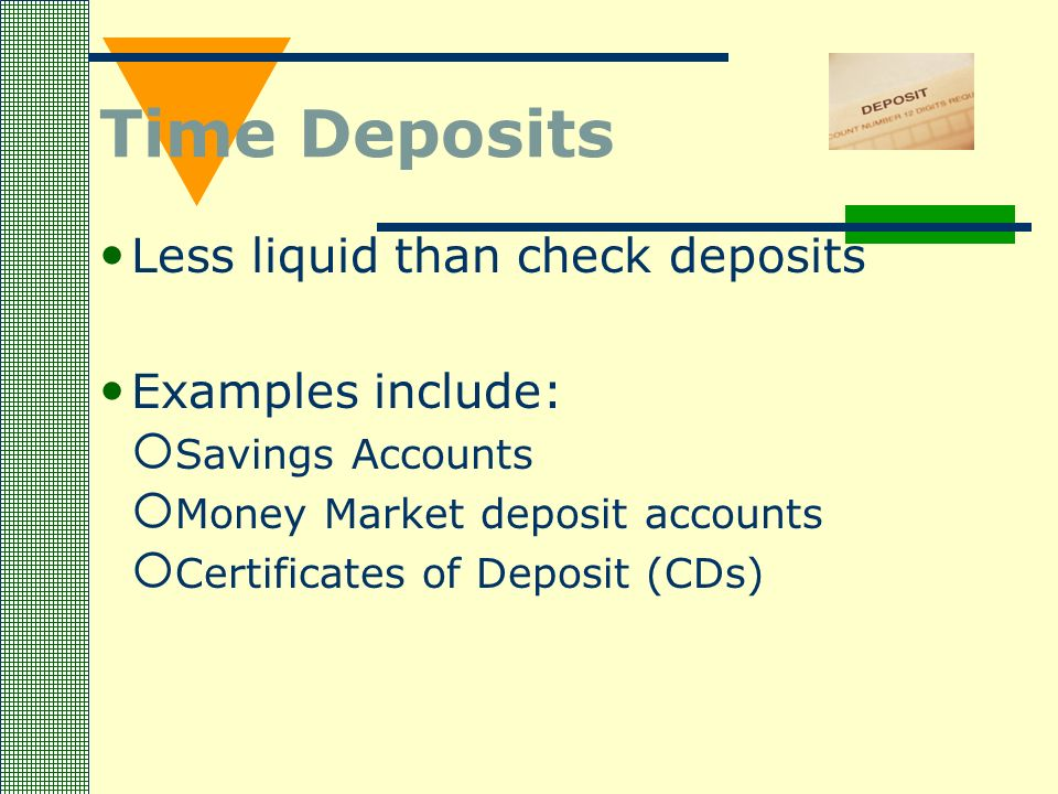 Time Deposits Less liquid than check deposits Examples include:  Savings Accounts  Money Market deposit accounts  Certificates of Deposit (CDs)