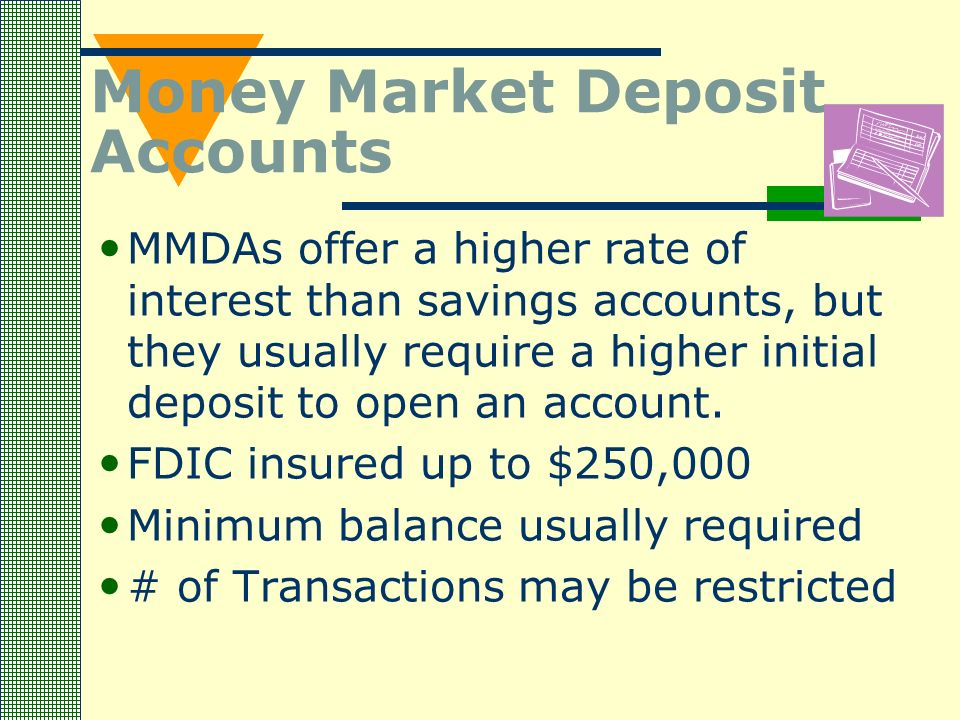 Money Market Deposit Accounts MMDAs offer a higher rate of interest than savings accounts, but they usually require a higher initial deposit to open an account.