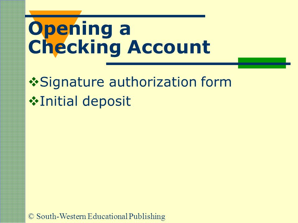 © South-Western Educational Publishing Opening a Checking Account  Signature authorization form  Initial deposit