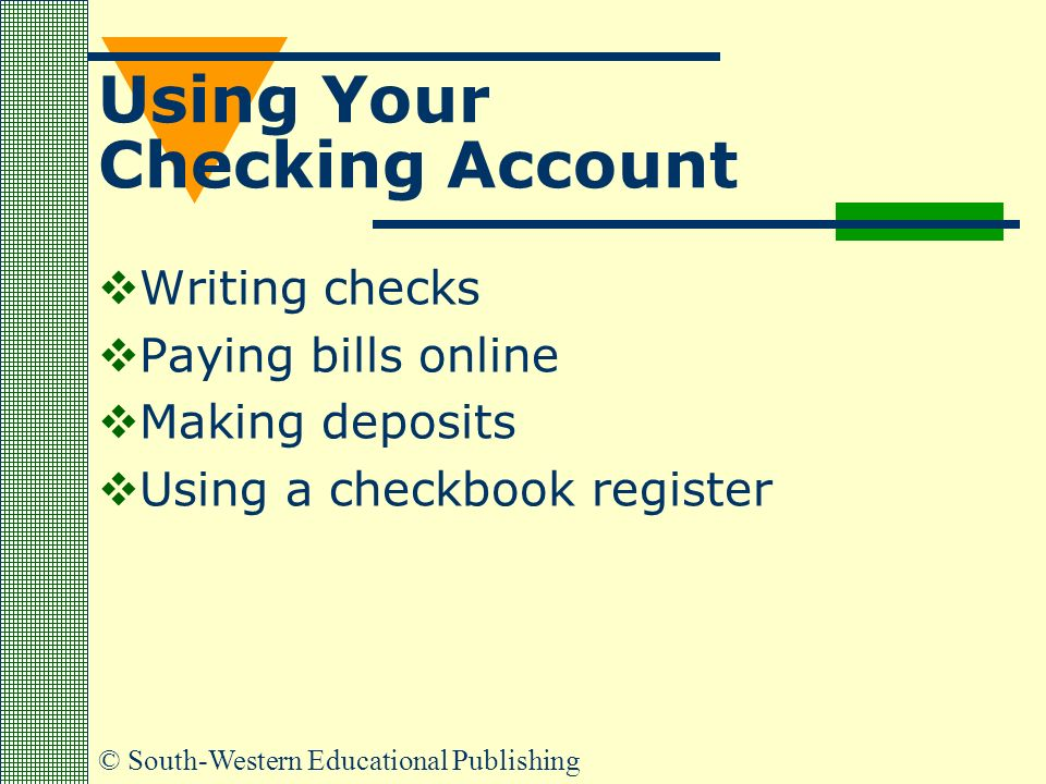 © South-Western Educational Publishing Using Your Checking Account  Writing checks  Paying bills online  Making deposits  Using a checkbook register