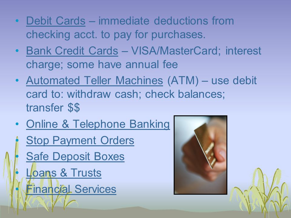 Debit Cards – immediate deductions from checking acct.