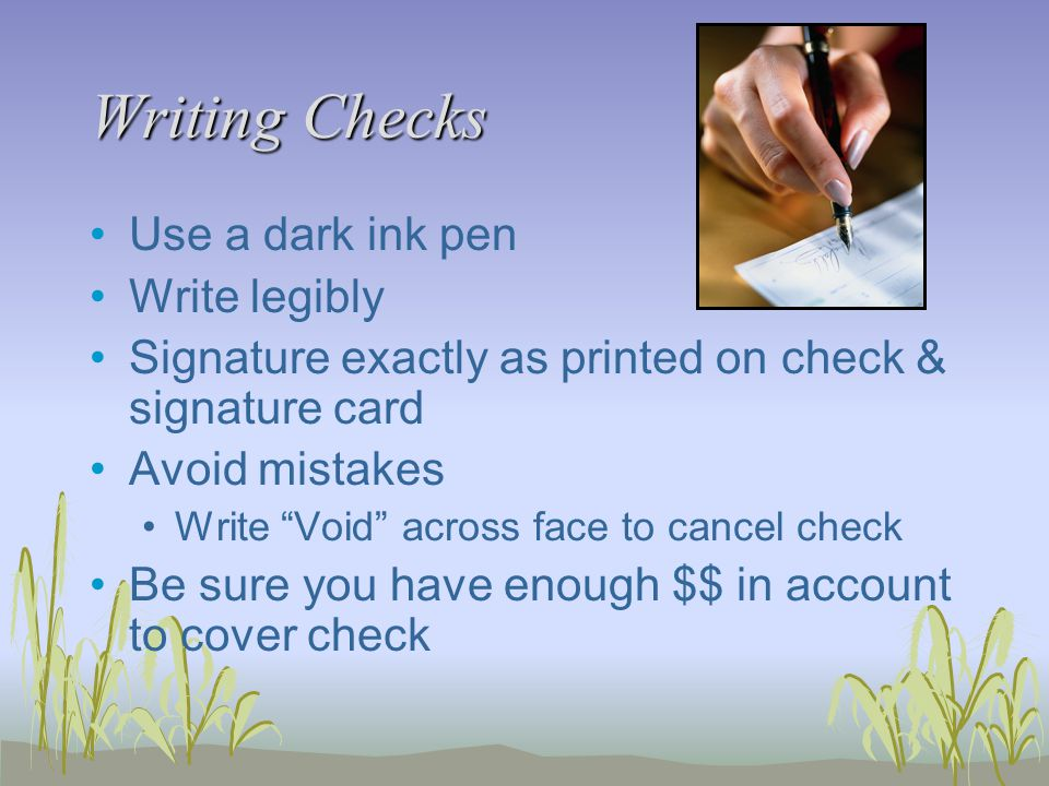 Writing Checks Use a dark ink pen Write legibly Signature exactly as printed on check & signature card Avoid mistakes Write Void across face to cancel check Be sure you have enough $$ in account to cover check