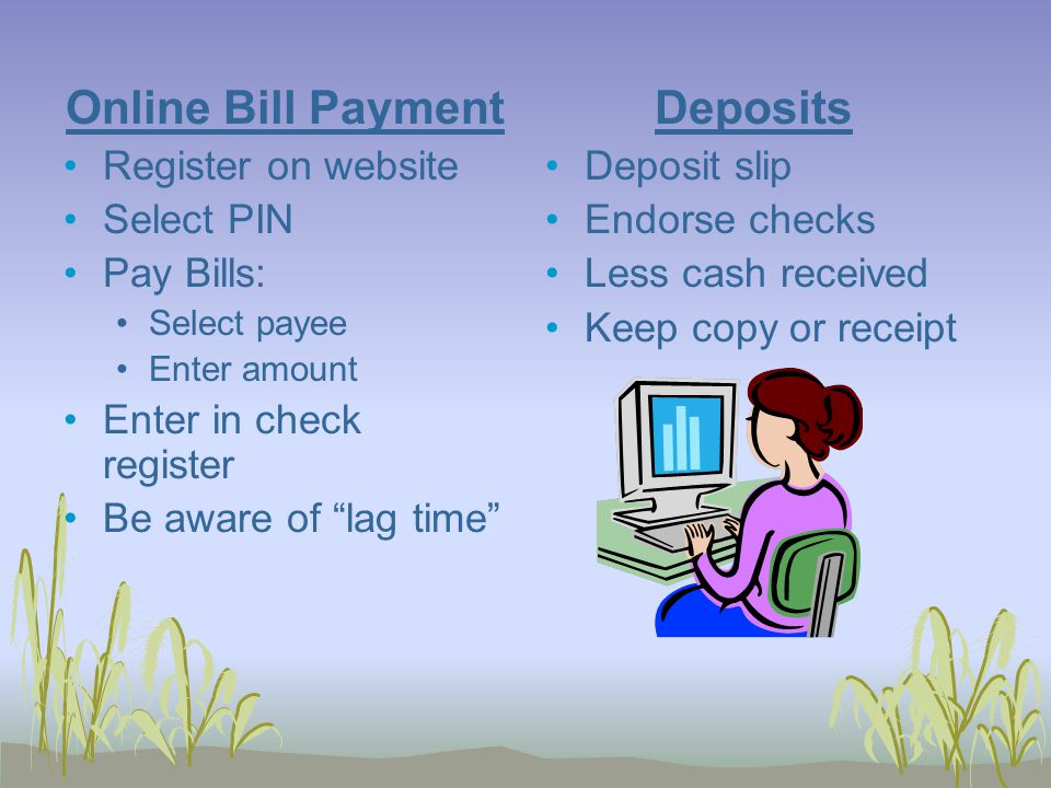 Online Bill Payment Register on website Select PIN Pay Bills: Select payee Enter amount Enter in check register Be aware of lag time Deposits Deposit slip Endorse checks Less cash received Keep copy or receipt
