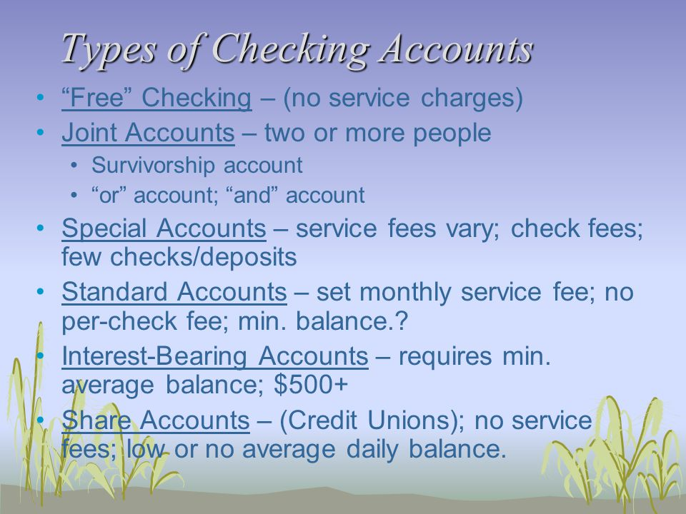 Types of Checking Accounts Free Checking – (no service charges) Joint Accounts – two or more people Survivorship account or account; and account Special Accounts – service fees vary; check fees; few checks/deposits Standard Accounts – set monthly service fee; no per-check fee; min.