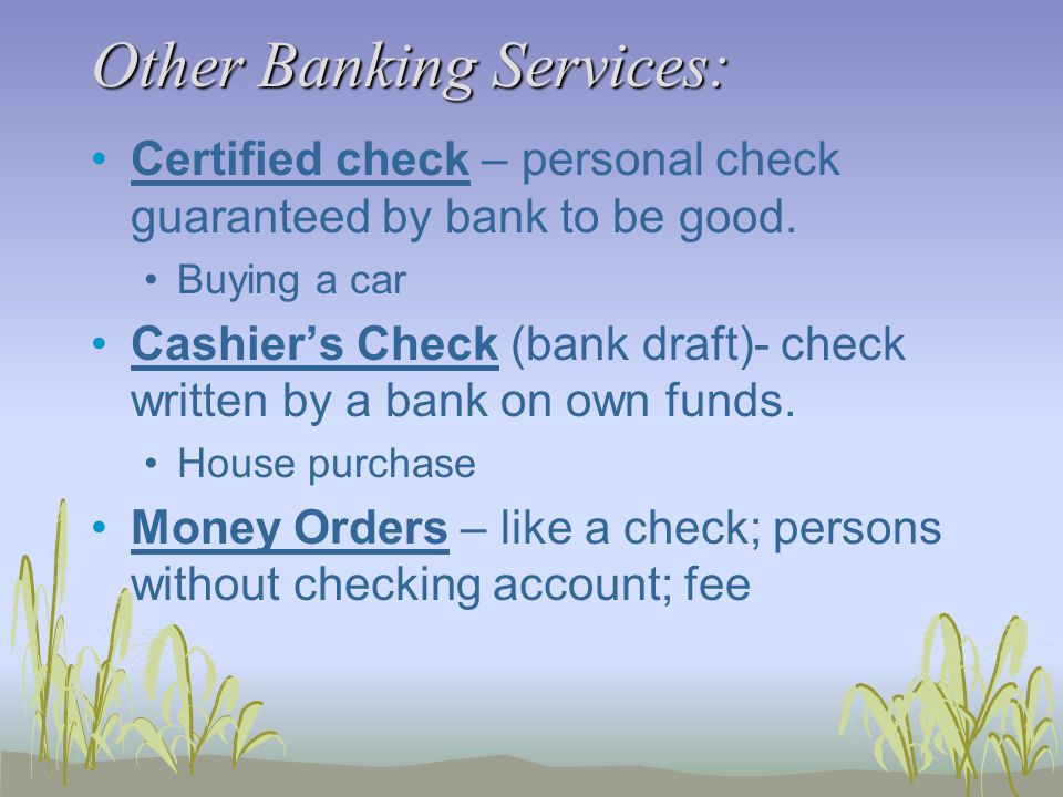 Other Banking Services: Certified check – personal check guaranteed by bank to be good.